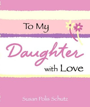 To My Daughter, with Love by Susan Polis Schutz