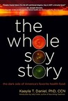 The Whole Soy Story: The Dark Side of America's Favorite Health Food