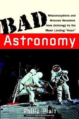 "Bad Astronomy: Misconceptions and Misuses Revealed, from Astrology to the Moon Landing ""Hoax"""