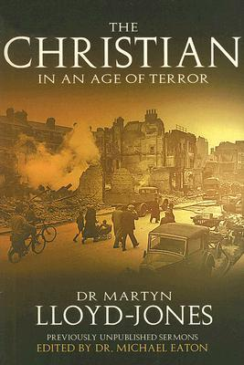 The Christian in an Age of Terror: Selected Sermons of Dr Martyn Lloyd-Jones, 1941-1950