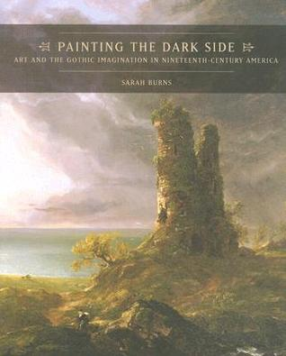 Painting the Dark Side: Art and the Gothic Imagination in Nineteenth-Century America