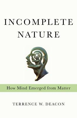 Incomplete Nature: How Mind Emerged from Matter