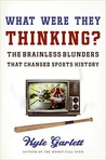 What Were They Thinking?: The Brainless Blunders That Changed Sports History
