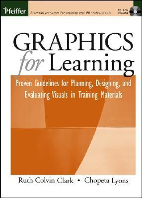 Graphics for Learning: Proven Guidelines for Planning, Designing, and Evaluating Visuals in Training Materials [With CDROM]