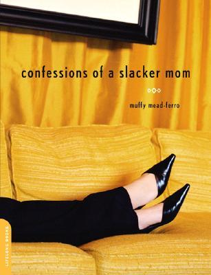 Confessions of a Slacker Mom by Muffy Mead-Ferro