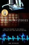 Medical Mysteries: From the Bizarre to the Deadly . . . The Cases That Have Baffled Doctors