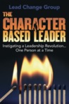The Character-Based Leader: Instigating a Leadership Revolution... One Person at a Time