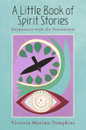 A Little Book of Spirit Stories: Encounters with the Paranormal