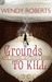 Grounds to Kill by Wendy Roberts