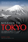 Mission to Tokyo: The American Airmen Who Took the War to the Heart of Japan