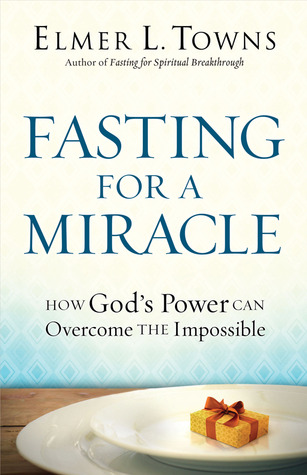 Fasting for a Miracle: How God's Power Can Overcome the Impossible