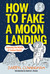 How to Fake a Moon Landing: Lies, Hoaxes, Scams, and Other Science Tales