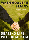 When Goodbye Begins - Sharing Life with Dementia by Dorothy Webb