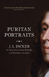 Puritan Portraits: J.I. Packer on selected Classic Pastors and Pastoral