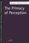 The Primacy of Perception: And Other Essays on Phenomenological Psychology, the Philosophy of Art, History and Politics