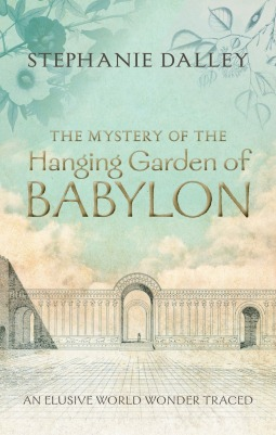 The Mystery Of The Hanging Garden Of Babylon An Elusive World Wonder Traced By Stephanie Dalley