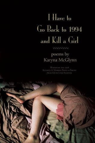 I Have to Go Back to 1994 and Kill a Girl by Karyna McGlynn