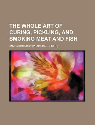 The Whole Art of Curing, Pickling, and Smoking Meat and Fish