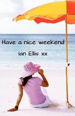 Have a Nice Weekend by Ian Ellis