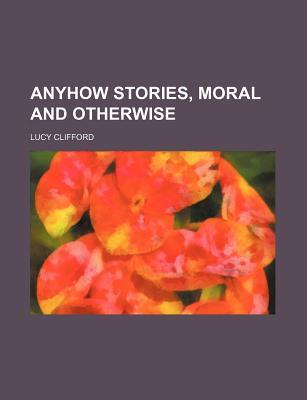 Anyhow Stories, Moral and Otherwise by W.K. Clifford
