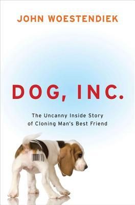 Dog, Inc.: The Uncanny Inside Story of Cloning Man's Best Friend
