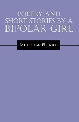 Poetry and Short Stories by a Bipolar Girl by Melissa Burke