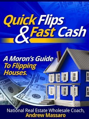 Quick Flips and Fast Cash: A Moron's Guide to Flipping Houses, Bank-Owned Property and Everything Real Estate Investing