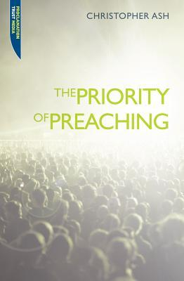 The Priority of Preaching by Christopher Ash