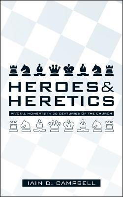 Heroes and Heretics: Pivotal Moments in 20 Centuries of the Church