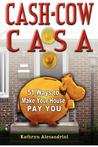 Cash Cow Casa: 51 Ways to Make Your House Pay You