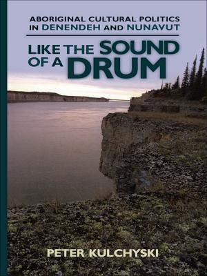 Like the Sound of a Drum: Aboriginal Cultural Politics in Denendeh and Nunavut