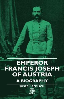 Emperor Francis Joseph of Austria - A Biography