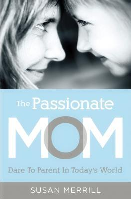 The Passionate Mom: Dare to Parent in Today's World