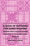 A Book of Patterns for Hand-Weaving; Designs from the John Landes Drawings in the Pennsylvnia Museum