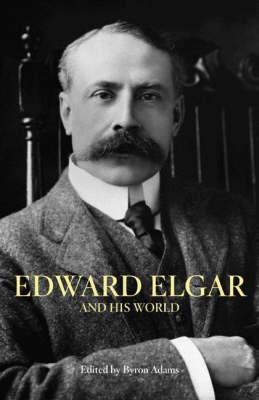 Edward Elgar and His World by Byron Adams