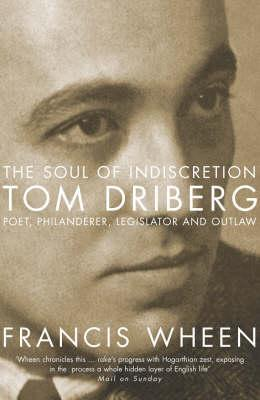 The Soul of Indiscretion: Tom Driberg: Poet, Philanderer, Legislator and Outlaw