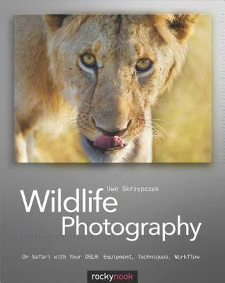 Wildlife Photography: On Safari with Your Dslr: Equipment, Techniques, Workflow