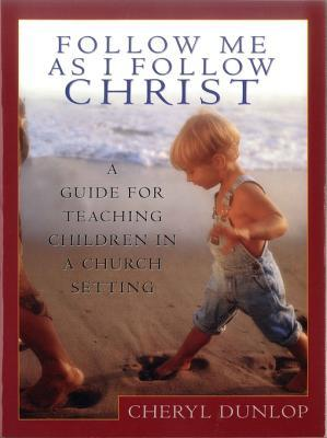 Follow Me as I Follow Christ: A Guide for Teaching Children in a Church Setting