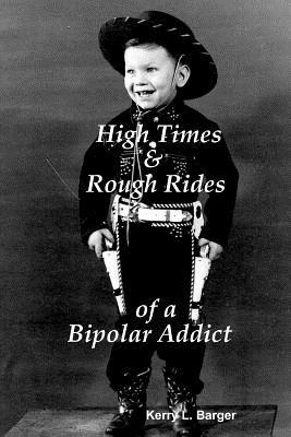 High Times & Rough Rides of a Bipolar Addict by Kerry Barger