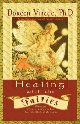 Healing With The Fairies: Messages, Manifestations and Love from the World of the Fairies: How Nature's Angels Can Help You in Every Area of Your Life