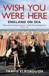 Wish You Were Here: England on Sea. Travis Elborough