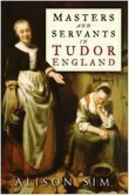 Masters and Servants in Tudor England by Alison Sim