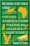 Beyond the Wild Wood: Further Stories from an African Wildlife Sanctuary