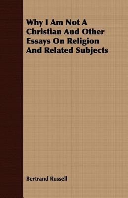 Why I Am Not a Christian and Other Essays on Religion and Related Subjects