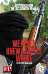 We Never Knew Exactly Where: Dispatches from the Lost Country of Mali