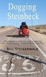 Dogging Steinbeck: How I Went in Search of John Steinbeck's America, Found My Own America, and Exposed the Truth about 'Travels with Char