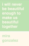 i will never be beautiful enough to make us beautiful together by Mira Gonzalez