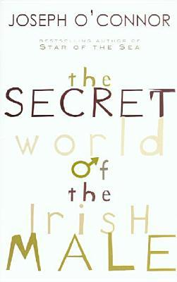 The Secret World Of The Irish Male by Joseph O'Connor
