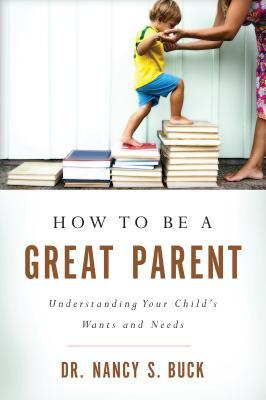 How to Be a Great Parent: Understanding Your Child's Wants and Needs