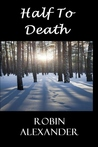 Half to Death by Robin Alexander